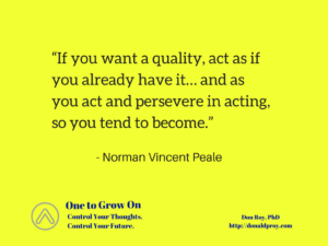 "Norman Vincent Peale quote: ""If you want a quality, act as if you already have it... and as you act and persevere in acting, so you tend to become."""