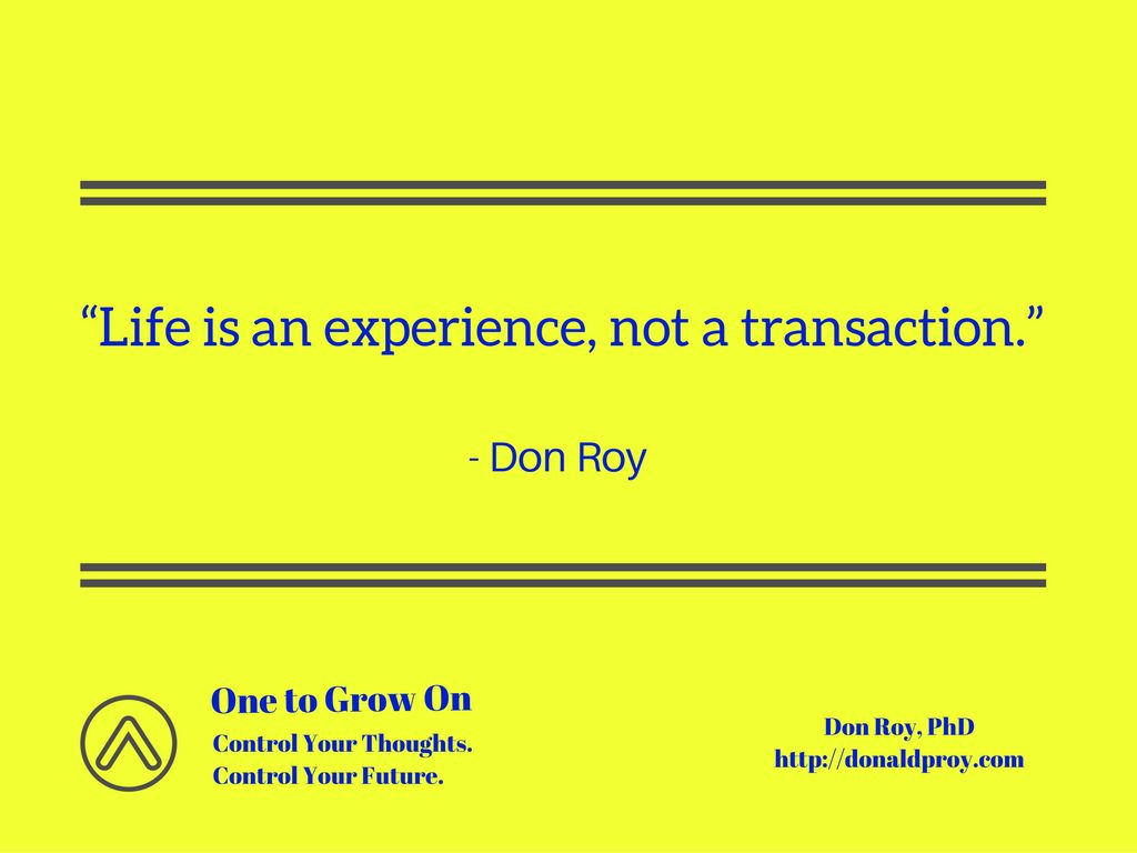 "Quote from Don Roy ""Life is an experience, not a transaction."""
