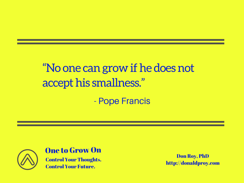 No one can grow if he does not accept his smallness