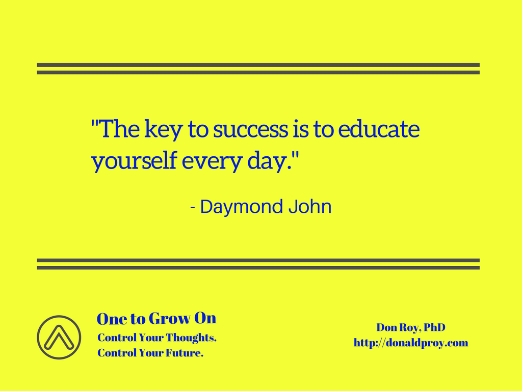 """The key to success is to educate yourself every day."" Daymond John quote."