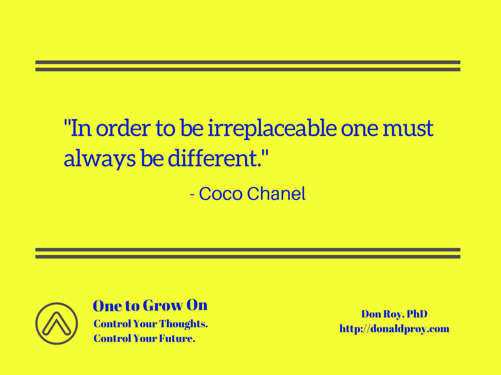 In order to be irreplaceable one must always be different. Coco Chanel quote