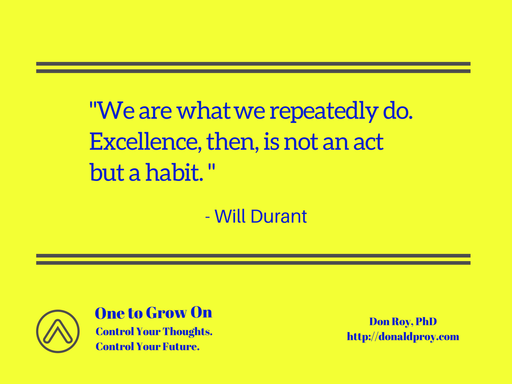We are what we repeatedly do. Excellence then is not an act but a habit. Will Durant quote