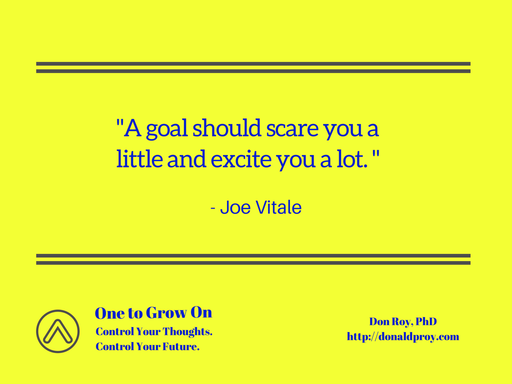 A goal should scare you a little and excite you a lot. Joe Vitale quote