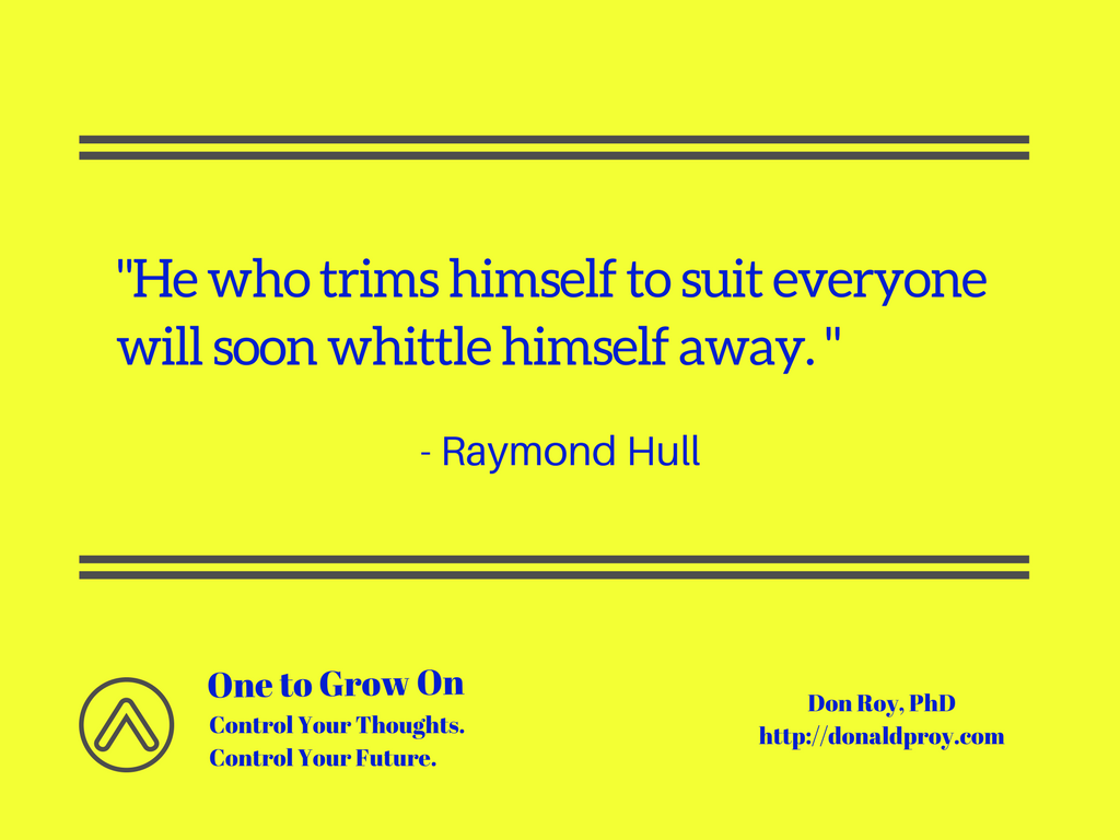 He who trims himself to suit everyone will soon whittle himself away. Raymond Hull quote.