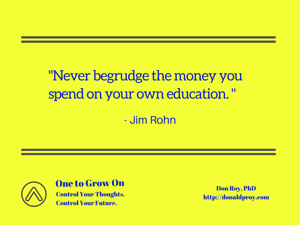 Never begrudge the money you spend on your own education. Jim Rohn quote.