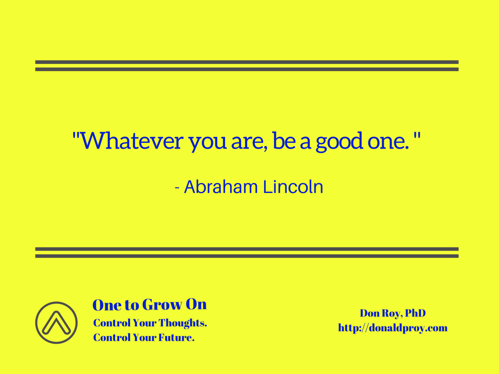 Whatever you are, be a good one. Abraham Lincoln quote