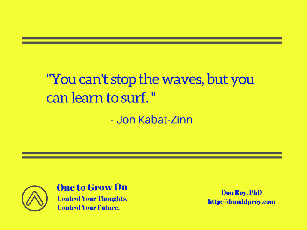 You can't stop the waves but you can learn to surf. Jon Kabat-Zinn quote.