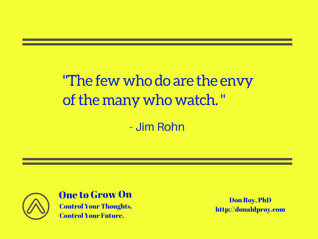 The few who do are the envy of the many who watch. Jim Rohn quote