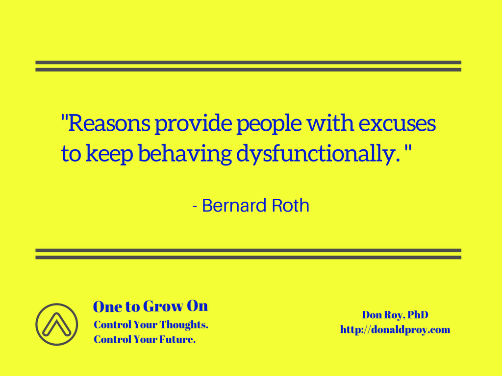 Reasons provide people with excuses to keep behaving dysfunctionally. Bernard Roth quote.