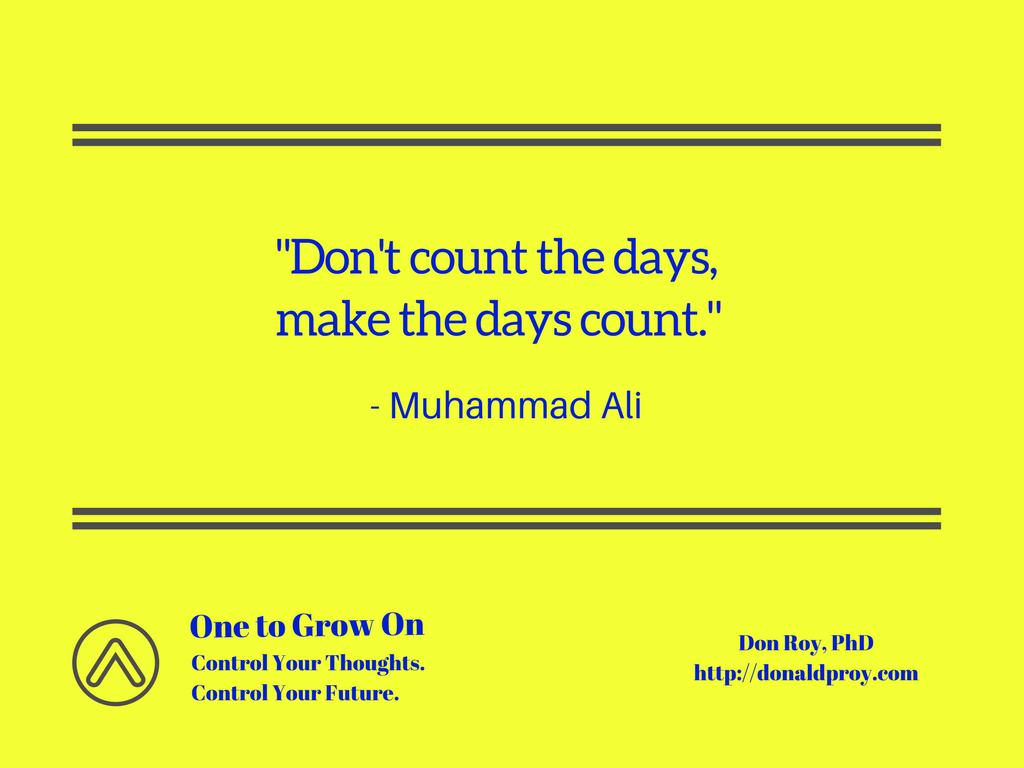 Don't count the days, make the days count. Muhammad Ali quote