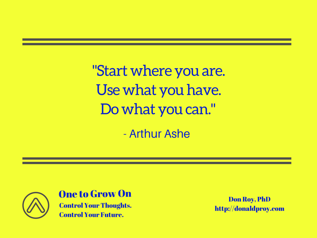 Start where you are. Use what you have. Do what you can. - Arthur Ashe quote